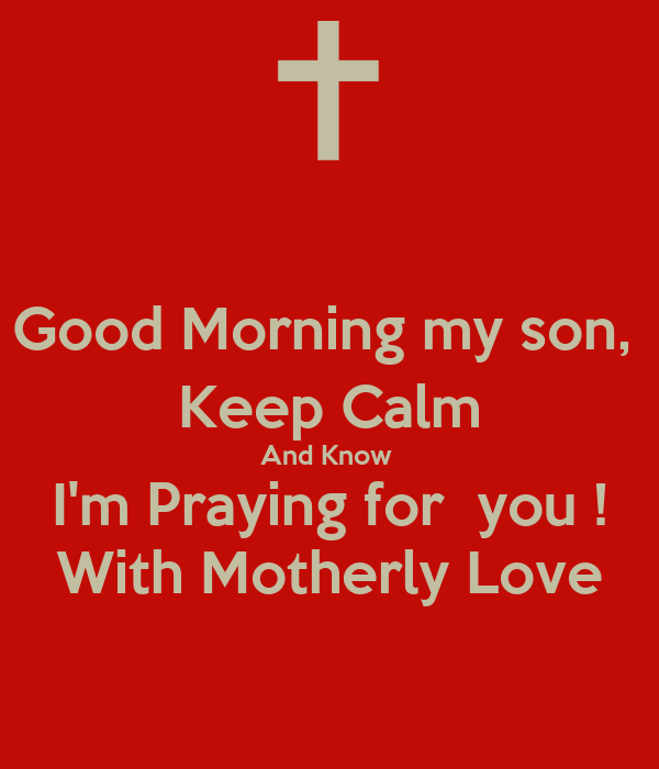 Keep Calm And Good Morning My Love : Good morning my son keep calm and know i m praying for