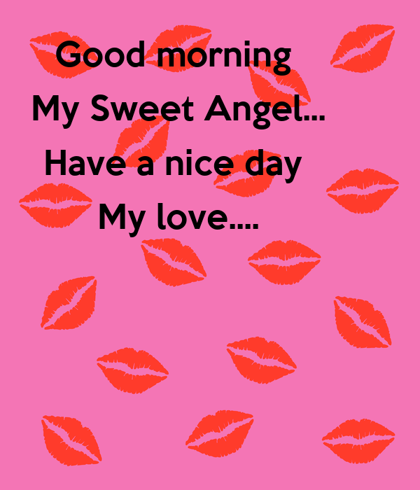 Good Morning My Love And Have A Nice Day : Good morning my sweet angel have a nice day love