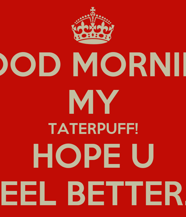 good morning my taterpuff hope u feel better