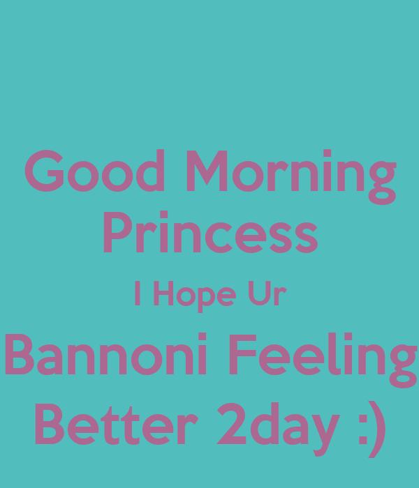 Good Morning Princess I Hope Ur Bannoni Feeling Better 2day