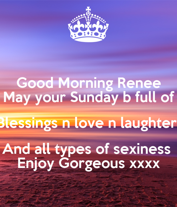 Good Morning Renee May Your Sunday B Full Of Blessings N Love N