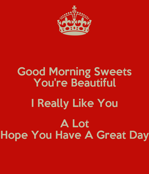 Good Morning Beautiful Hope You Have A Great Day : Good morning sweets you re beautiful i really like a