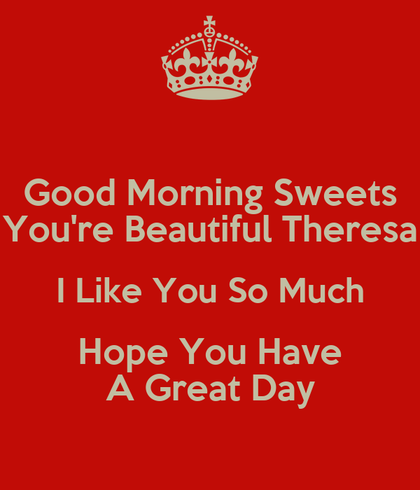 Good Morning Beautiful Hope You Have A Great Day : Good morning sweets you re beautiful theresa i like so