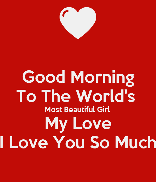 Good Morning Love You So Much : Good morning to the world s most beautiful girl my love i