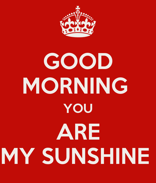 Good Morning Sunshine You Are My Sunshine : Good morning you are my sunshine keep calm and carry on