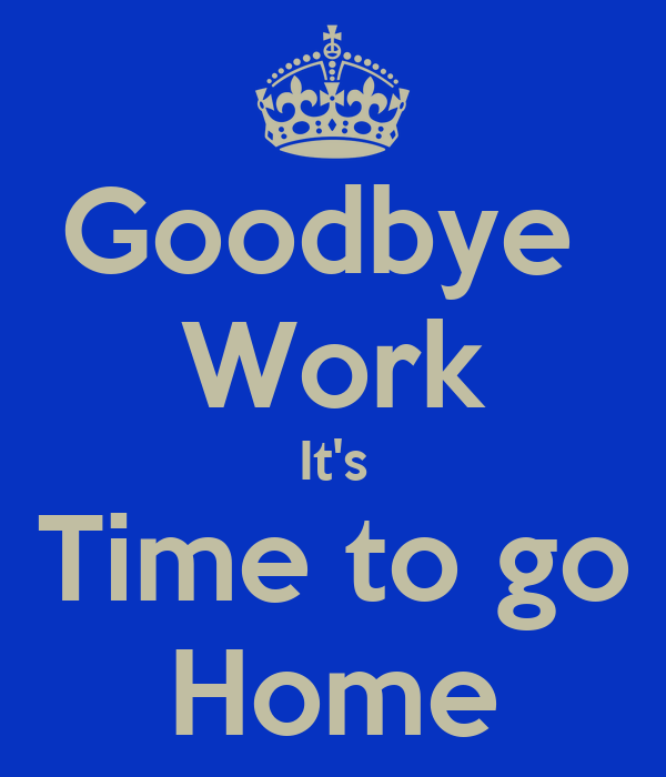 Goodbye Work It 39 S Time To Go Home Poster Mj Keep Calm