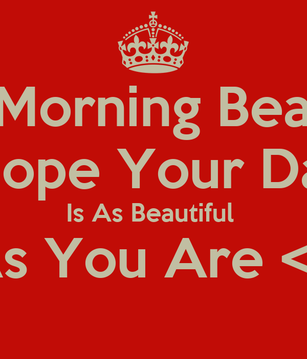 Goodmorning Beautiful I Hope Your Day Is As Beautiful As You Are 3