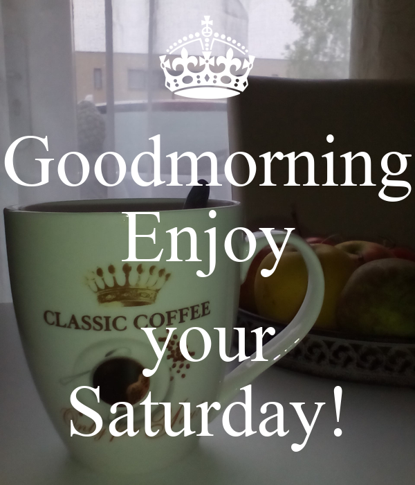 Goodmorning Enjoy Your Saturday Poster Di Keep Calm O Matic