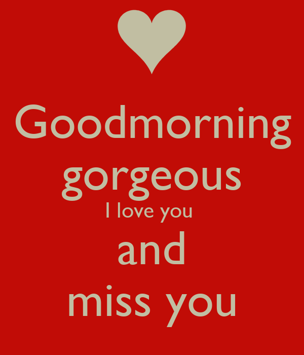 Goodmorning gorgeous I love you and miss you - KEEP CALM ...