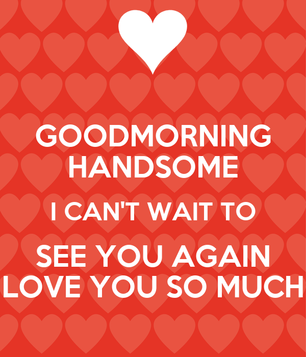 Good Morning Love You So Much : Goodmorning handsome i can t wait to see you again love