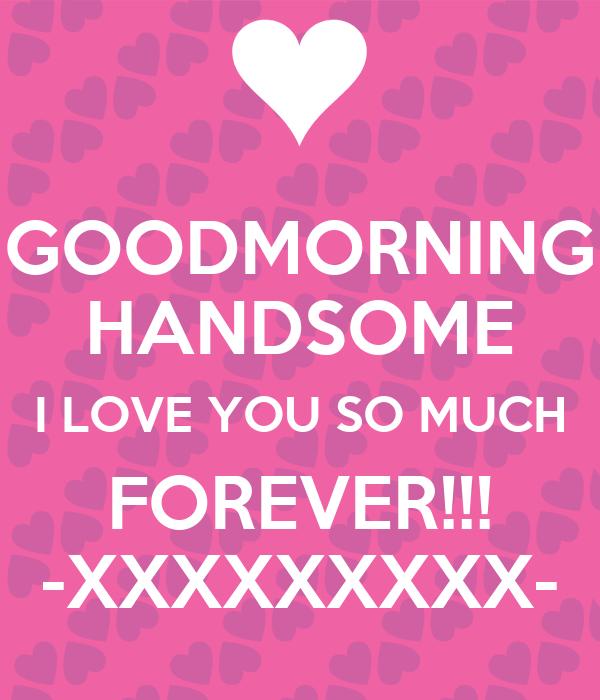 Goodmorning Handsome I Love You So Much Forever Xxxxxxxxx