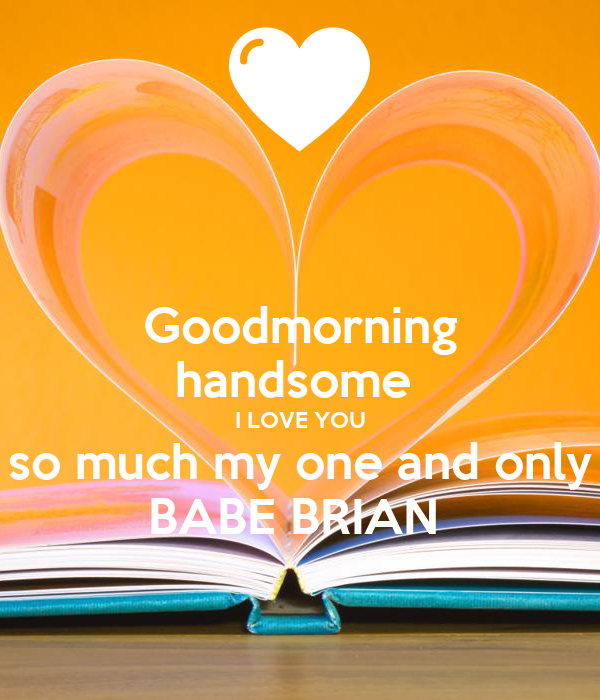 Goodmorning Handsome I Love You So Much My One And Only Babe Brian