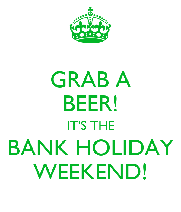 Grab a beer it s the bank holiday weekend