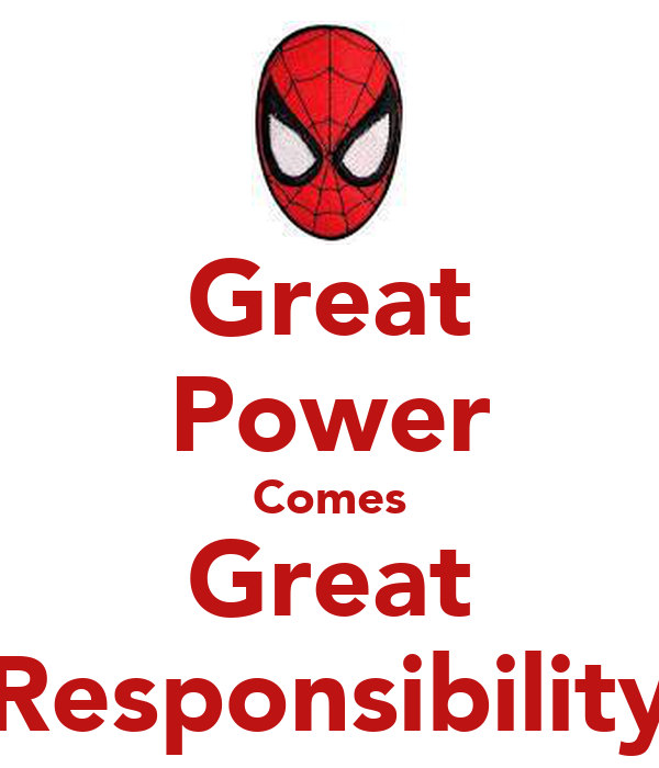 with power comes great responsibility The comes great responsibility trope as used in popular culture if great power comes with great responsibility, what comes with great responsibility.