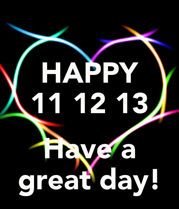 HAPPY 11 12 13 Have a great day!