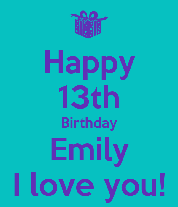 Happy 13th Birthday Emily I Love You!
