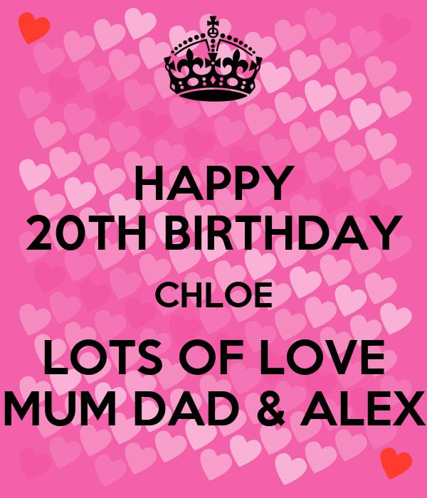 HAPPY 20TH BIRTHDAY CHLOE LOTS OF LOVE MUM DAD & ALEX