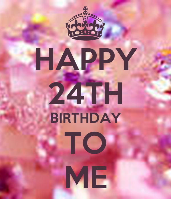 HAPPY 24TH BIRTHDAY TO ME - KEEP CALM AND CARRY ON Image ...