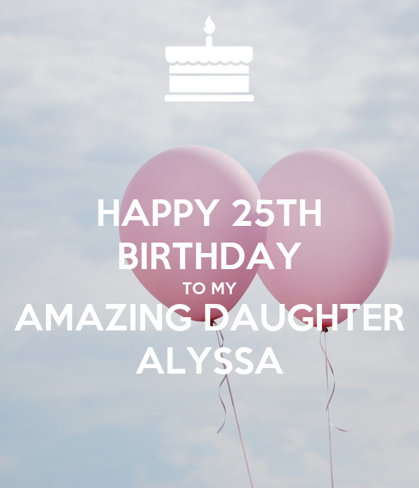 My Amazing: HAPPY 25TH BIRTHDAY TO MY AMAZING DAUGHTER ALYSSA Poster