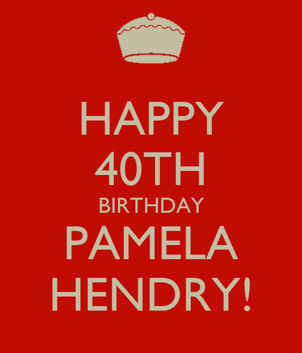 HAPPY 40TH BIRTHDAY PAMELA HENDRY! - KEEP CALM AND CARRY ...
