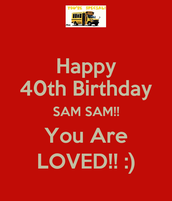 Happy 40th Birthday SAM SAM!! You Are LOVED!! :) - KEEP CALM AND CARRY ...: www.keepcalm-o-matic.co.uk/p/happy-40th-birthday-sam-sam-you-are-loved