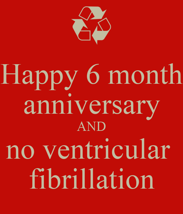 Happy 6 month anniversary and no ventricular fibrillation keep calm