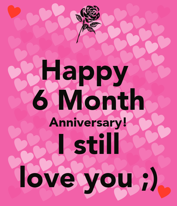 Happy 6 month anniversary i still love you keep calm and carry