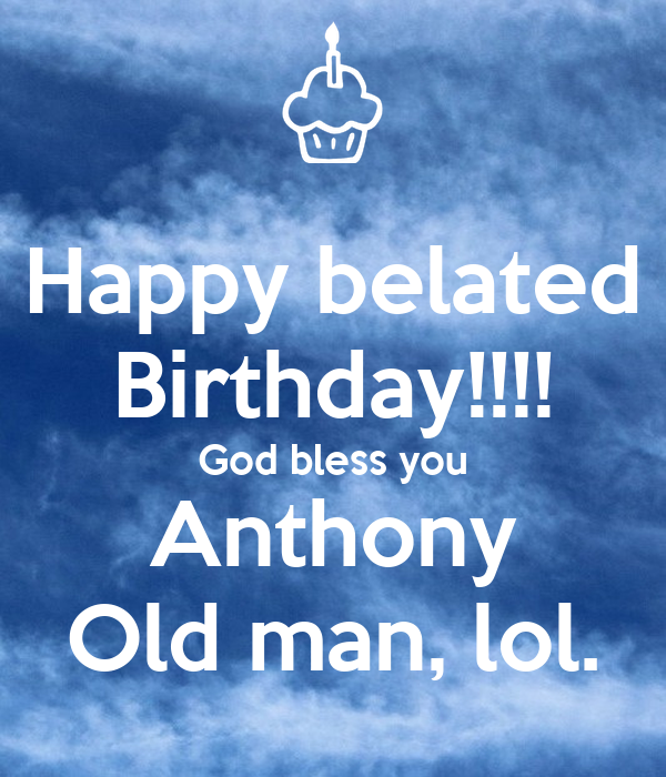 Happy Belated Birthday God Bless You Anthony Old Man Lol Poster Pecita Keep Calm O Matic