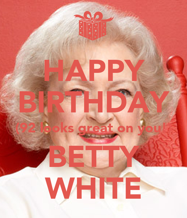 HAPPY BIRTHDAY (92 looks great on you!) BETTY WHITE - KEEP ...