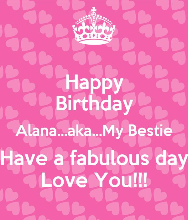 Happy Birthday Alana...aka...My Bestie Have A Fabulous Day