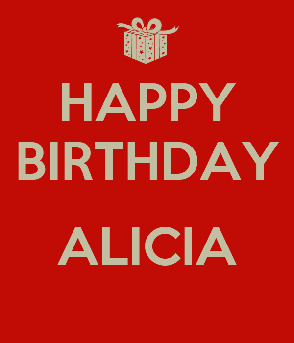 HAPPY BIRTHDAY ALICIA - KEEP CALM AND CARRY ON Image Generator: www.keepcalm-o-matic.co.uk/p/happy-birthday-alicia-2