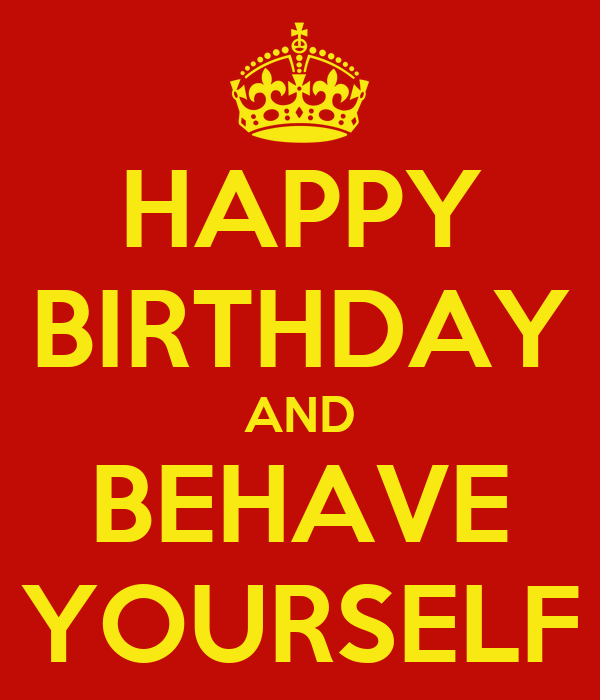 Happy Birthday And Behave Yourself Keep Calm And Carry Happy Birthday Wishes For Yourself