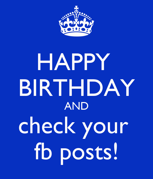 HAPPY BIRTHDAY AND check your fb posts! - KEEP CALM AND CARRY ON Image ...