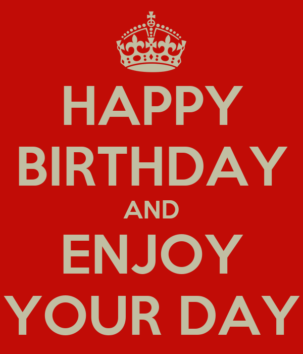 Happy Birthday Enjoy Your Day Quotes Happy Birthday And Enjoy Your