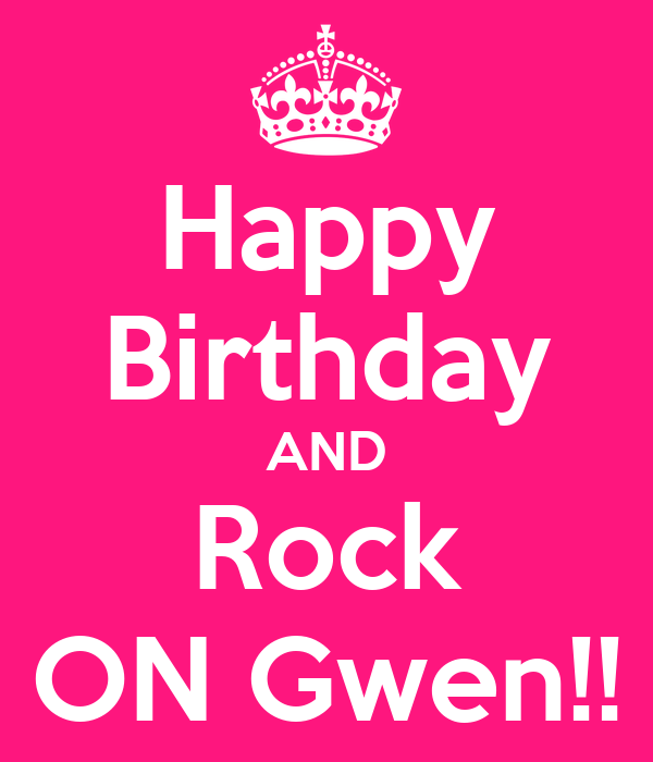 Happy Birthday AND Rock ON Gwen!! - KEEP CALM AND CARRY ON Image ...: keepcalm-o-matic.co.uk/p/happy-birthday-and-rock-on-gwen-2