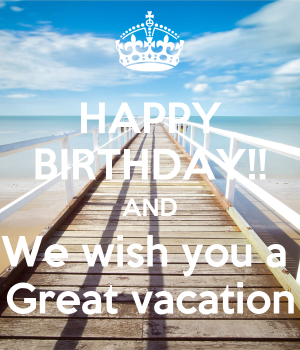 HAPPY BIRTHDAY AND We Wish You A Great Vacation