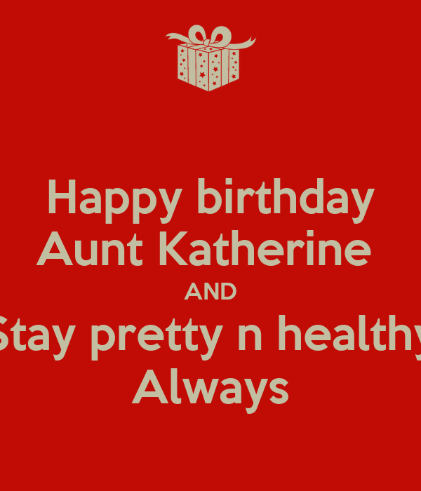 Happy Birthday Aunt Katherine AND Stay Pretty N Healthy