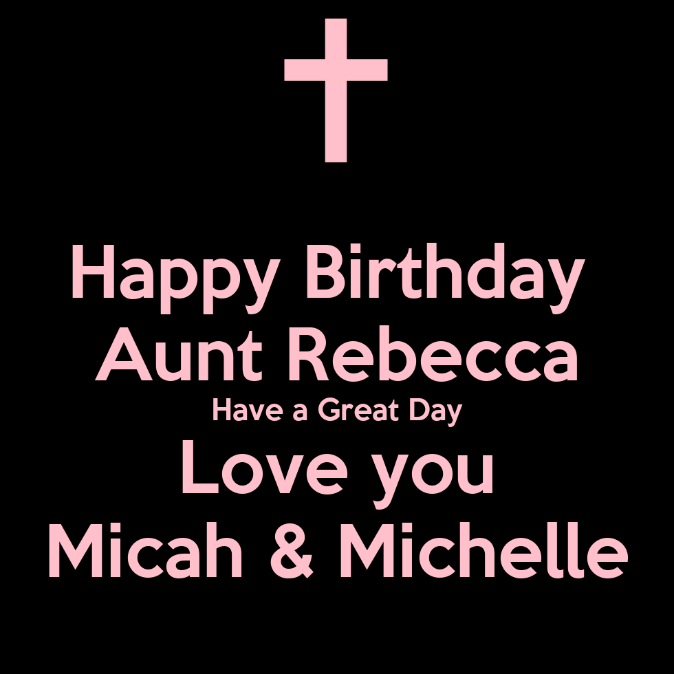 Happy Birthday Aunt Rebecca Have A Great Day Love You