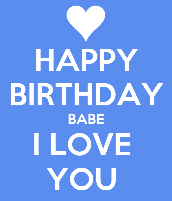 HAPPY BIRTHDAY BABE I LOVE YOU - KEEP CALM AND CARRY ON Image ...