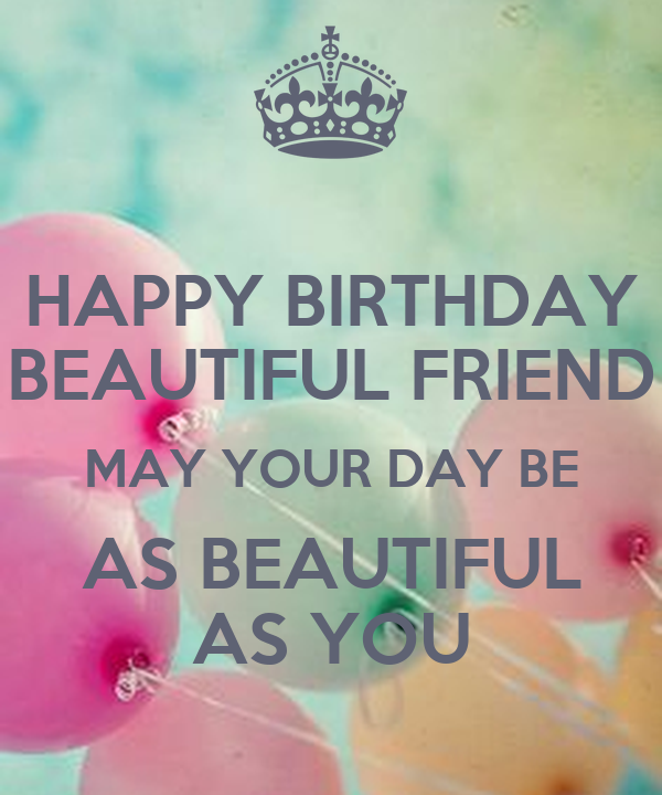 HAPPY BIRTHDAY BEAUTIFUL FRIEND MAY YOUR DAY BE AS ...