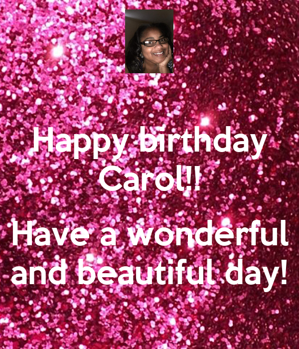 Happy Birthday Carol Have A Wonderful And Beautiful Day Poster Sheiladhunter Keep Calm O Matic
