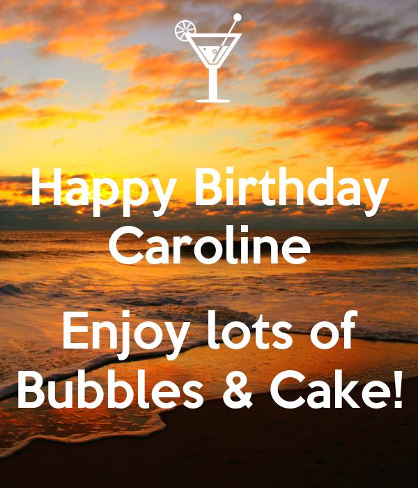 Happy Birthday Caroline Enjoy Lots Of Bubbles & Cake