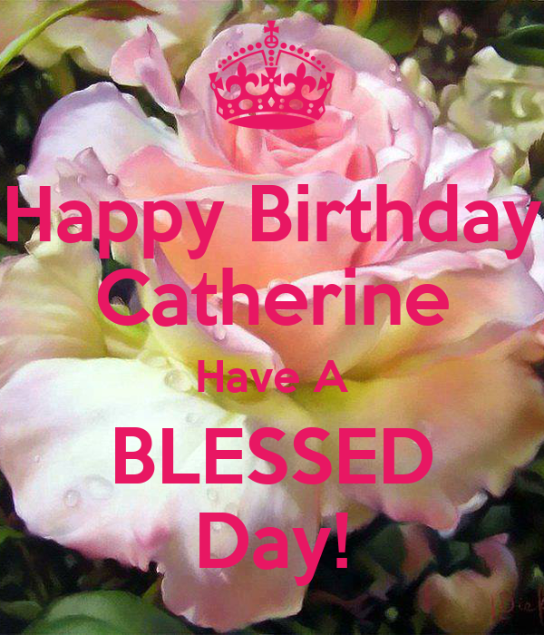 happy birthday catherine Happy Birthday Catherine Have A BLESSED Day! Poster | laura burch  happy birthday catherine