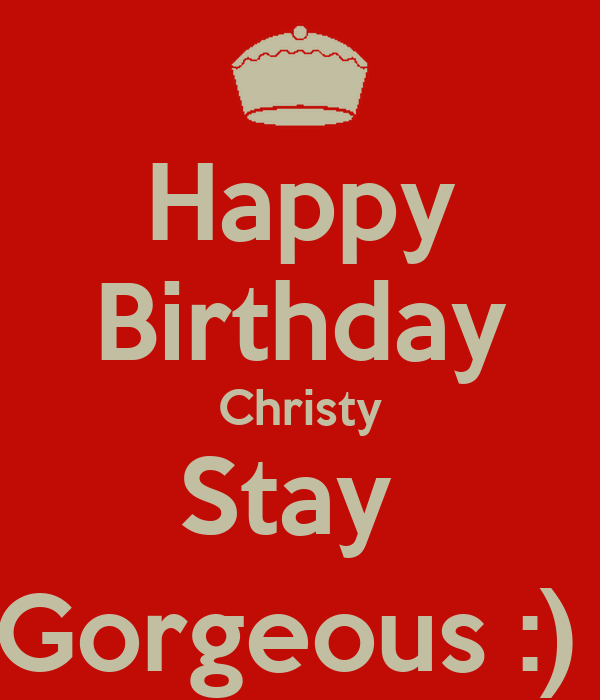 Happy Birthday Christy Stay Gorgeous Keep Calm And