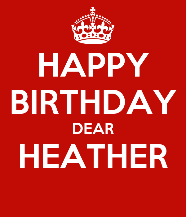 HAPPY BIRTHDAY DEAR HEATHER - KEEP CALM AND CARRY ON Image Generator: https://keepcalm-o-matic.co.uk/p/happy-birthday-dear-heather-