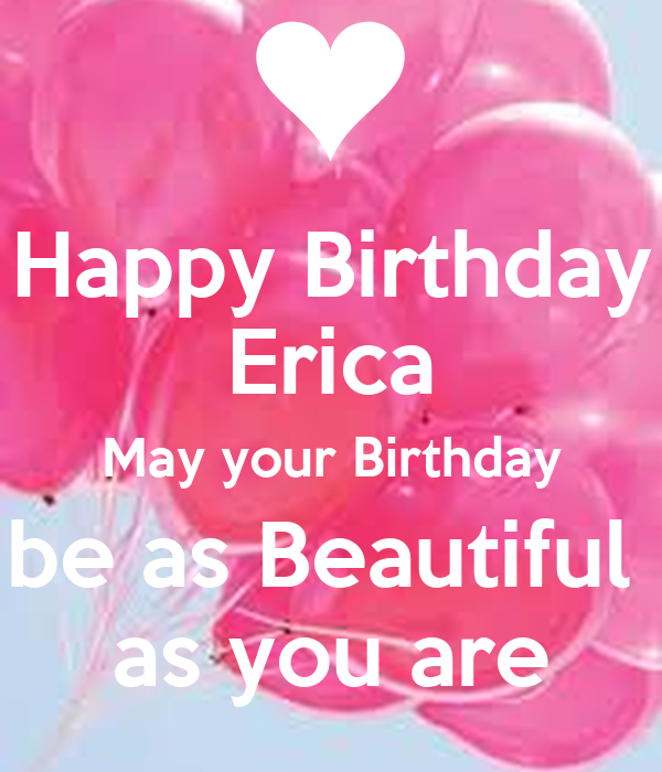 Happy Birthday Erica May Your Birthday Be As Beautiful As You Are