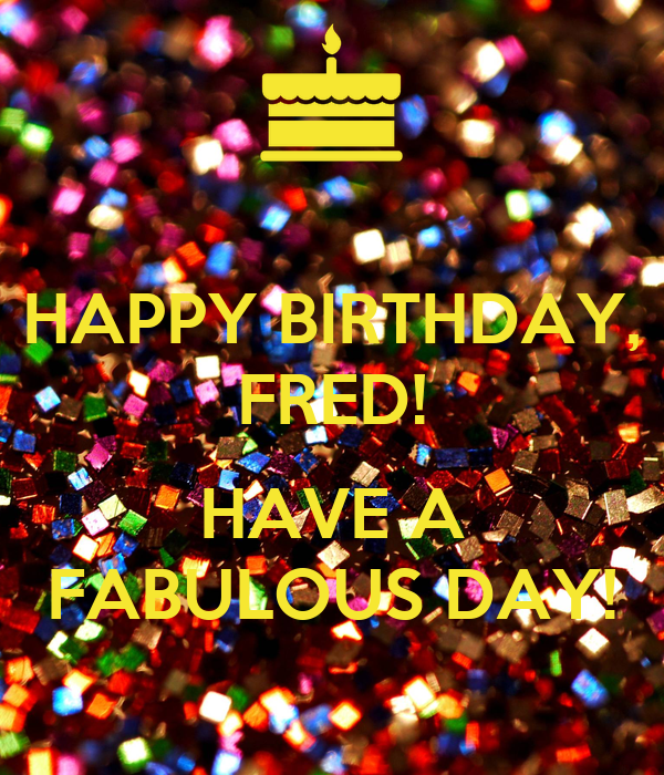 HAPPY BIRTHDAY, FRED! HAVE A FABULOUS DAY! Poster