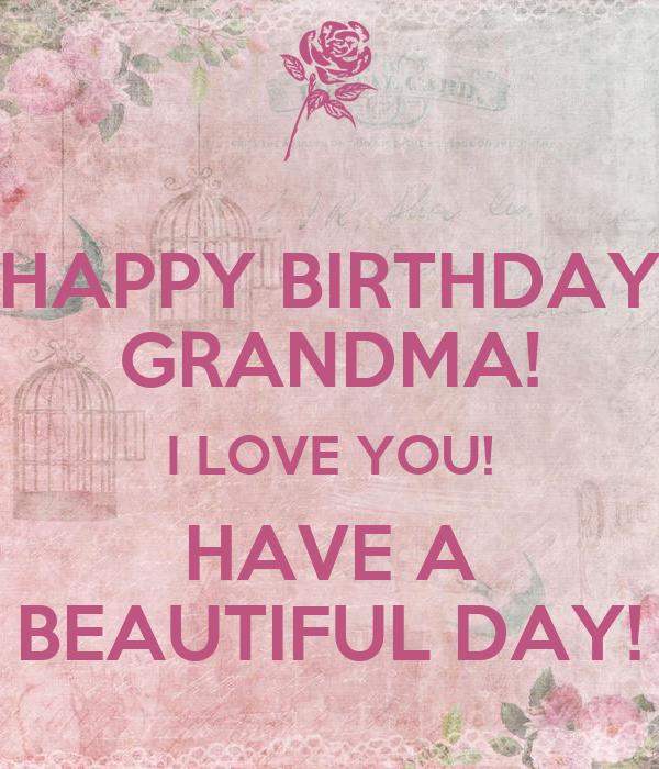 HAPPY BIRTHDAY GRANDMA! I LOVE YOU! HAVE A BEAUTIFUL DAY