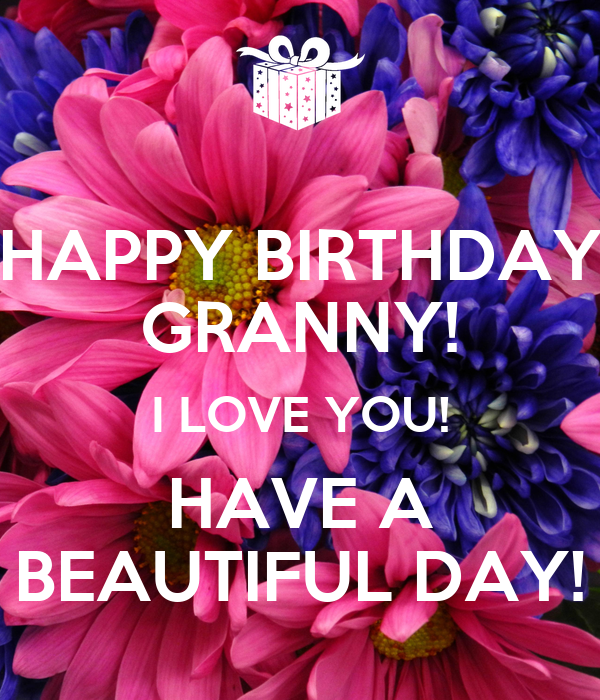 HAPPY BIRTHDAY GRANNY! I LOVE YOU! HAVE A BEAUTIFUL DAY