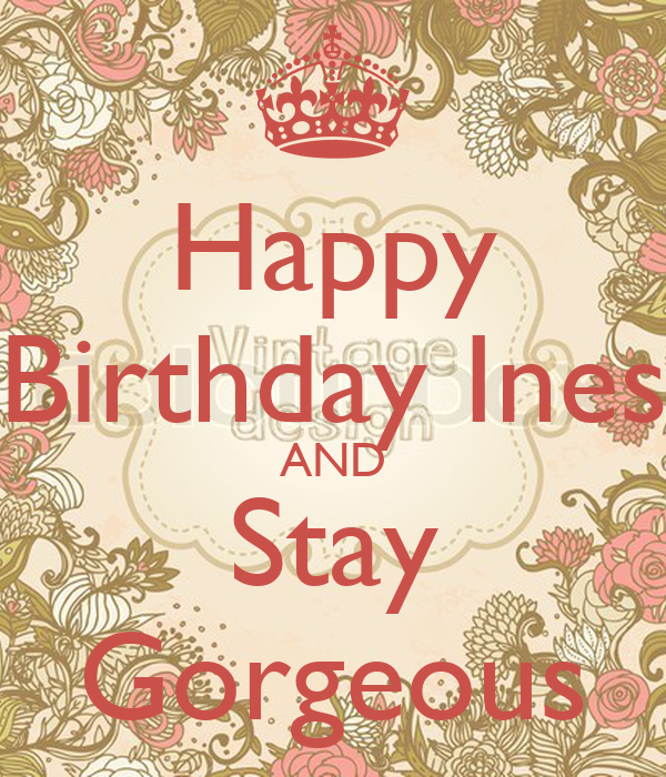 Happy Birthday Ines AND Stay Gorgeous - KEEP CALM AND
